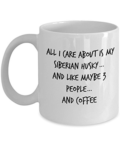 Coffee Mug - All I Care About Is My Siberian Husky…And Like Maybe 3 People… And Coffee Tea Cup For Husky