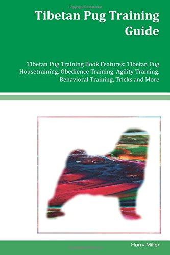 Tibetan Pug Training Guide Tibetan Pug Training Book Features: Tibetan Pug Housetraining, Obedience Training, Agility Training, Behavioral Training, Tricks and More PDF ePub book