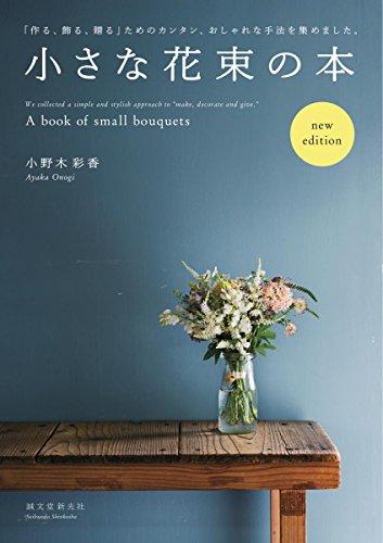 小さな花束の本 new edition: 「作る、飾る、贈る」ためのカンタン、おしゃれな手法を集めました。