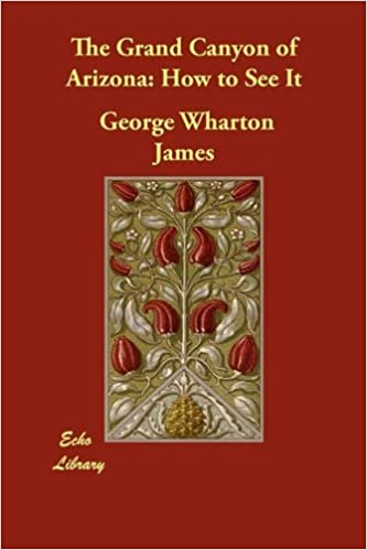 The Grand Canyon of Arizona: How to See It by George Wharton James (2009-10-13)