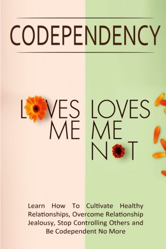 Codependency - ''Loves Me, Loves Me Not'': Learn How To Cultivate Healthy Relationships, Overcome Relationship Jealousy, Stop Controlling Others and Be Codependent No More by CreateSpace Independent Publishing Platform