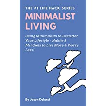 Minimalist Living: Using Minimalism to Declutter Your Lifestyle - Habits & Mindsets to Live More & Worry Less! (Life Hack Heaven Book 1)