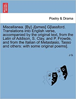 Miscellanea. [By] J[ames] G[lassford. Translations into English verse, accompanied by the original text, from the Latin of Addison, S. Clay, and P. ... Tasso and others: with some original poems].