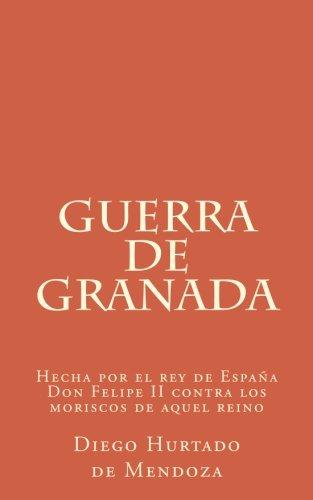 Guerra de Granada: Hecha por el rey de España Don Felipe II contra los moriscos de aquel reino (Spanish Edition)
