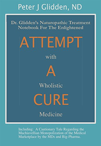 Attempt A Cure With Wholistic Medicine: Dr. Glidden's Naturopathic Treatment Notebook For The Enlightened by [Glidden, Peter]
