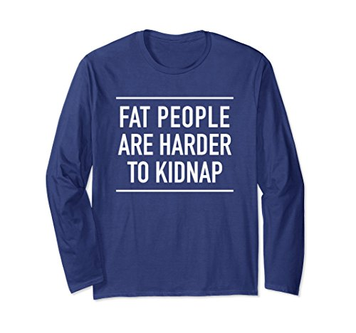 Unisex Fat People Are Harder To Kidnap - Quote Long Sleeve Shirt 2XL Navy (Fat People Clothes)