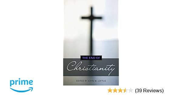 The End Of Christianity John W Loftus 9781616144135 Amazon
