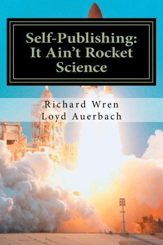 Self-Publishing: It Ain't Rocket Science: A Practical Guide to Writing, Publishing and Promoting a Book