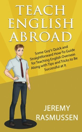Teach English Abroad: Some Guy's Quick and Straightforward How-To Guide for Teaching English Overseas Along with Tips and Tricks to Be Successful at It