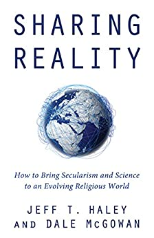 Sharing Reality: How to Bring Secularism and Science to an Evolving Religious World by [Haley, Jeff T., McGowan, Dale]