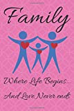 Family - Where Life Begins... And Love Never Ends.: 120 Page Lined Journal