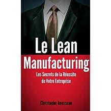 Le Lean Manufacturing : Les Secrets de la Réussite de Votre Entreprise grâce au Lean Management (French Edition)