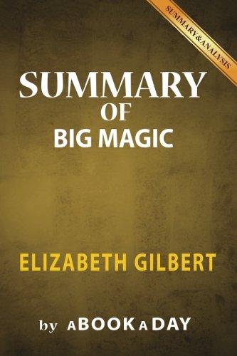 Summary of Big Magic: by Elizabeth Gilbert | Includes Analysis on Big Magic