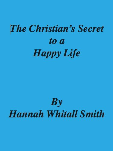The Christian's Secret to a Happy Life - Hannah Whitall Smith by [Smith, Hannah Whitall]