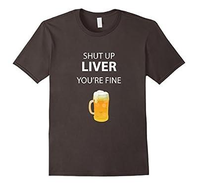 Shut Up Liver, You're Fine Funny Novelty Beer T-Shirt