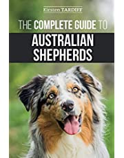The Complete Guide to Australian Shepherds: Learn Everything You Need to Know About Raising, Training, and Successfully Living with Your New Aussie