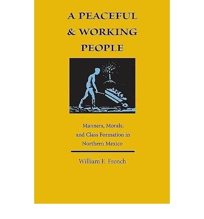 [(A Peaceful and Working People: Manners, Morals, and Class Formation in Northern Mexico )] [Author: William E. French] [Jan-2009] pdf epub
