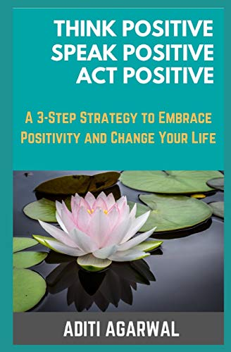 Book: Think Positive, Speak Positive, Act Positive - A 3-Step Strategy to Embrace Positivity and Change Your Life by Aditi Agarwal