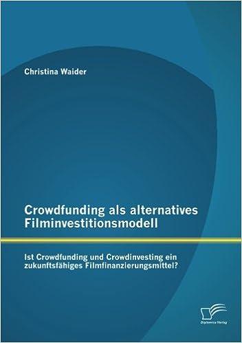 Book Crowdfunding als alternatives Filminvestitionsmodell: Ist Crowdfunding und Crowdinvesting ein zukunftsfähiges Filmfinanzierungsmittel?
