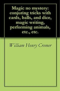 Magic no mystery: conjuring tricks with cards, balls, and dice, magic writing, performing animals, etc., etc.