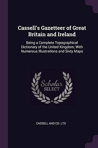 Cassell's Gazetteer of Great Britain and Ireland: Being a Complete Topographical Dictionary of the United Kingdom; With Numerous Illustrations and Sixty Maps