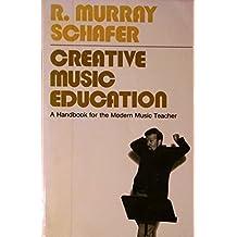 Creative Music Education: A Handbook for the Modern Music Teacher by R. Murray Schafer (1976-04-01)