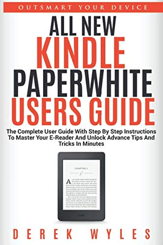 ALL NEW KINDLE PAPERWHITE USERS GUIDE: The Complete User Guide With Step By Step Instructions To Master Your E-Reader And Unlock Advance Tips And Tricks In Minutes