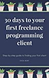 30 Days To Your First Freelance Programming Client: Step-by-step guide to finding your first client