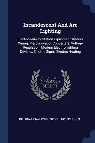 Incandescent And Arc Lighting: Electric-railway Station Equipment, Interior Wiring, Mercury-vapor Converters, Voltage Regulation, Modern Electric-lighting Devices, Electric Signs, Electric Heating