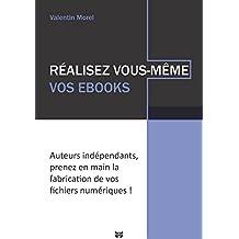Réalisez vous-même vos ebooks: Auteurs indépendants, prenez en main la fabrication de vos fichiers numériques ! (French Edition)