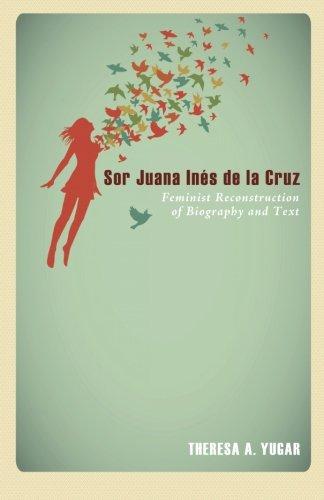 Sor Juana Inés de la Cruz: Feminist Reconstruction of Biography and Text (Sor Juana Ines De La Cruz Feminist)