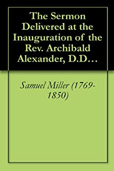 The Sermon Delivered at the Inauguration of the Rev. Archibald Alexander, D.D., etc. [1812] by [Samuel Miller (1769-1850), Archibald Alexander (1772-1851), Philip Milledoler (1775-1852)]