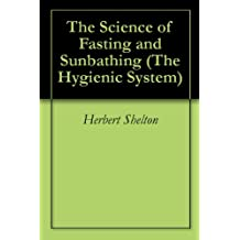 The Science of Fasting and Sunbathing (The Hygienic System Book 3)