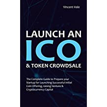 Launch an ICO. Successful Initial Coin Offering & Token Crowdsale: The Complete Guide to Prepare your Startup for Launching Successful Initial Coin Offering, raising Venture & Cryptocurrency Capital