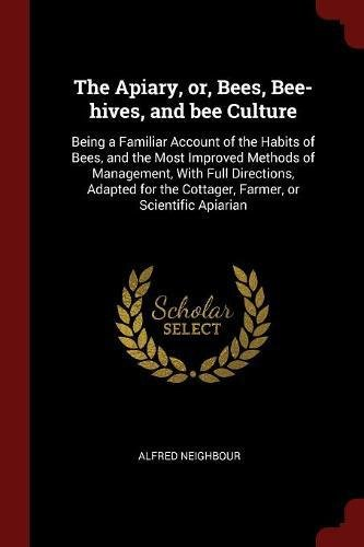 Download The Apiary, or, Bees, Bee-hives, and bee Culture: Being a Familiar Account of the Habits of Bees, and the Most Improved Methods of Management, With ... the Cottager, Farmer, or Scientific Apiarian pdf epub