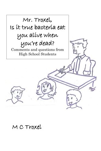 """Read Online """"Mr. Troxel, Is it true bacteria eat you alive when you're dead?"""": Comments and questions from high school students. (Volume 1) PDF"""