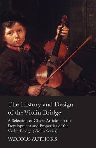 The History and Design of the Violin Bridge - A Selection of Classic Articles on the Development and Properties of the Violin Bridge (Violin Series) ebook