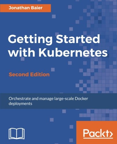 Getting Started with Kubernetes - Second Edition: Orchestrate and manage large-scale Docker deployments