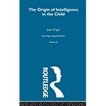 Origin of Intelligence in the Child: Selected Works vol 3: Volume 8 (Jean Piaget)