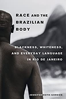 Race and the Brazilian Body: Blackness, Whiteness, and Everyday Language in Rio de Janeiro by [Roth-Gordon, Jennifer]