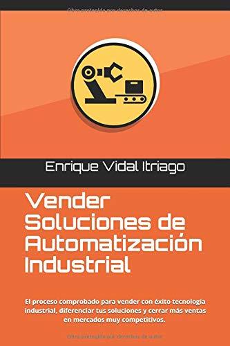 Vender Soluciones de Automatización Industrial El proceso de ventas para ingenieros que te ayudará a diferenciar tus tecnologías y cerrar más ventas en mercados muy competitivos  [Vidal Itriago, Enrique] (Tapa Blanda)