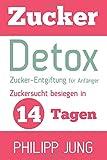 Zucker-Detox: Zucker-Entgiftung für Anfänger – Zuckersucht besiegen in 14 Tagen und Gewicht verlieren, Energie steigern und sich wieder großartig fühlen!