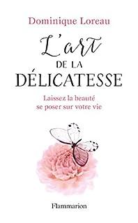 L'art de la délicatesse : laissez la beauté se poser sur votre vie, Loreau, Dominique