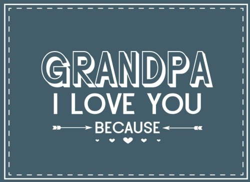 Grandpa I Love You Because: Prompted Fill In Blank I Love You Book for Grandpa; Gift Book for Grandpa; Things I Love About You Book for Grandfathers, ... From Grandkids (I Love You Books) (Volume 9)
