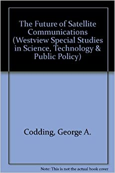 The Future Of Satellite Communications (WESTVIEW SPECIAL STUDIES IN SCIENCE, TECHNOLOGY, AND PUBLIC POLICY)