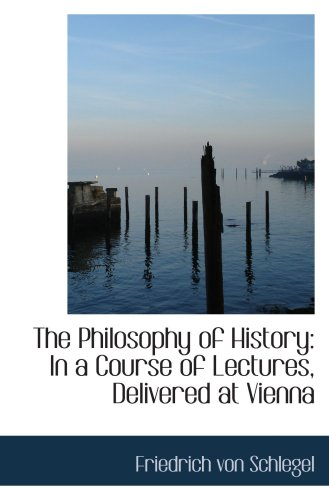 Download The Philosophy of History: In a Course of Lectures, Delivered at Vienna pdf