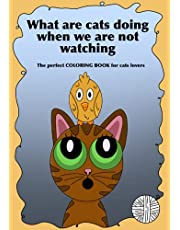 What are cats doing when we are not watching: The perfect COLORING BOOK for cats lovers