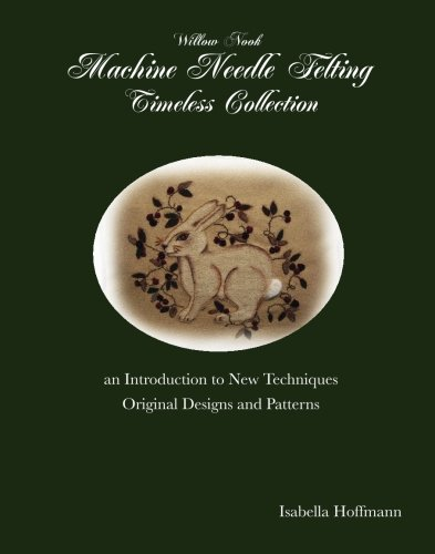 Read Online Willow Nook Machine Needle Felting Timeless Collection: an Introduction to New Techniques Original Designs and Patterns pdf epub