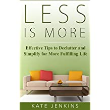 Less is More : 7 Effective Tips to Declutter and Simplify for More Fulfilling Life: (Unclutter, organize & simplify in 10 minutes)