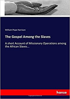 The Gospel Among the Slaves: A short Account of Missionary Operations among the African Slaves...